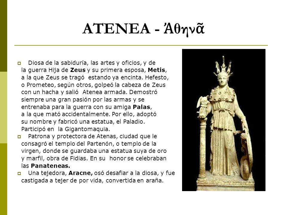 ATENEA - θην Diosa de la sabiduría, las artes y oficios, y de la guerra Hija de Zeus y su primera esposa, Metis, a la que Zeus se tragó estando ya enc