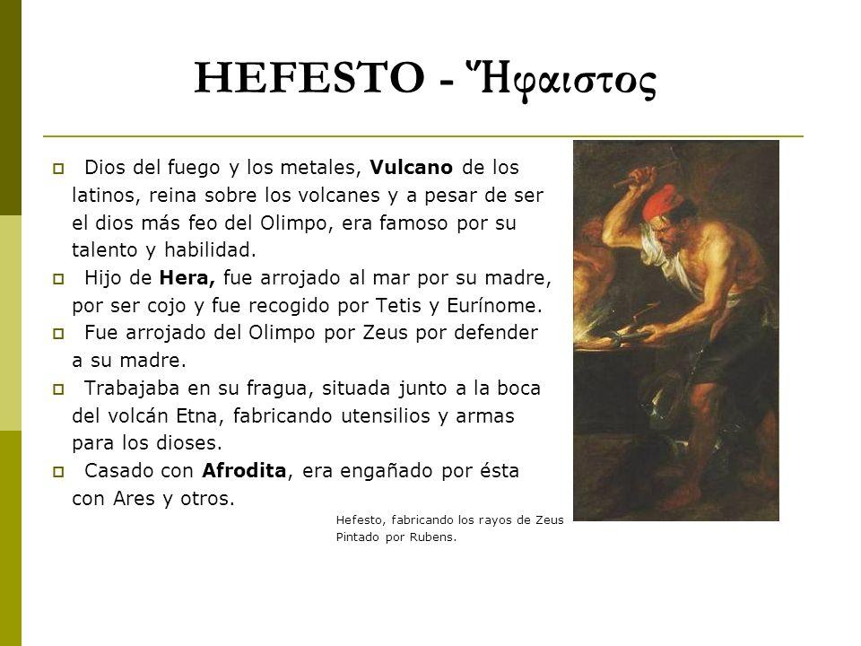 HEFESTO - φαιστος Dios del fuego y los metales, Vulcano de los latinos, reina sobre los volcanes y a pesar de ser el dios más feo del Olimpo, era famo