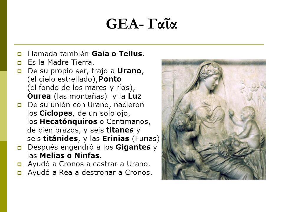 GEA- Γα α Llamada también Gaia o Tellus. Es la Madre Tierra. De su propio ser, trajo a Urano, (el cielo estrellado),Ponto (el fondo de los mares y río