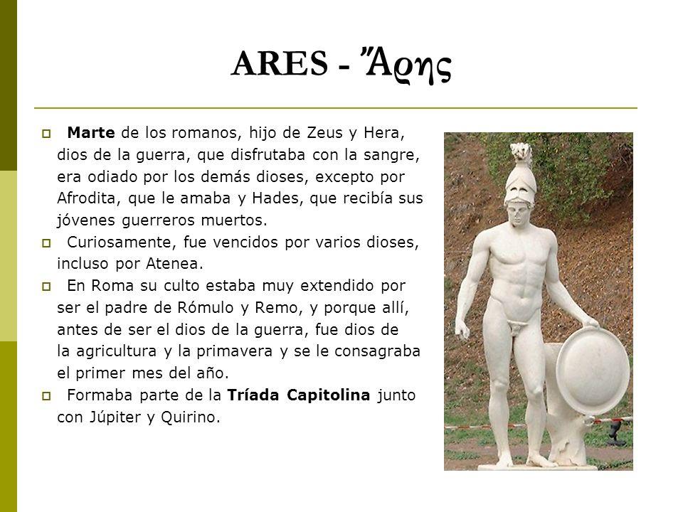 ARES - ρης Marte de los romanos, hijo de Zeus y Hera, dios de la guerra, que disfrutaba con la sangre, era odiado por los demás dioses, excepto por Af