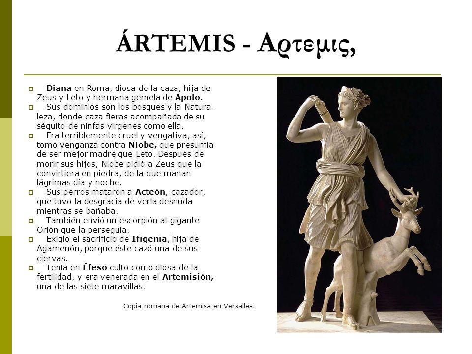 ÁRTEMIS - Αρτεμις, Diana en Roma, diosa de la caza, hija de Zeus y Leto y hermana gemela de Apolo. Sus dominios son los bosques y la Natura- leza, don