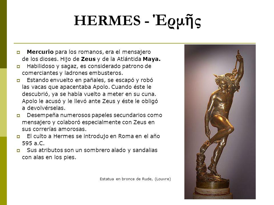 HERMES - Έρμ ς Mercurio para los romanos, era el mensajero de los dioses. Hijo de Zeus y de la Atlántida Maya. Habilidoso y sagaz, es considerado patr