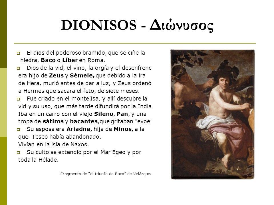 DIONISOS - Διώνυσος El dios del poderoso bramido, que se ciñe la hiedra, Baco o Líber en Roma. Dios de la vid, el vino, la orgía y el desenfreno, era