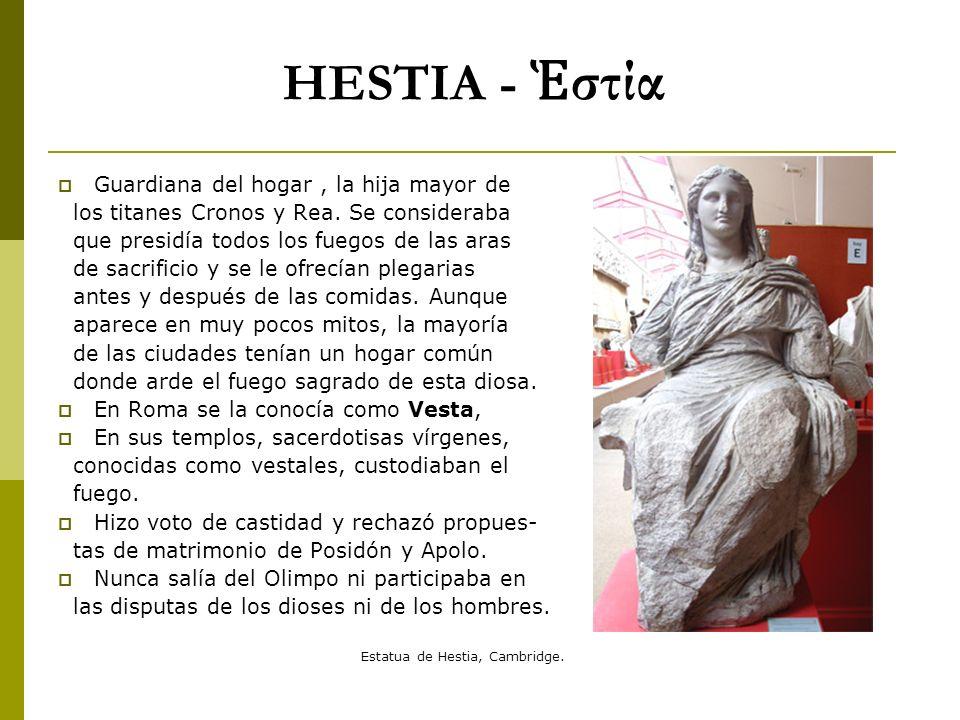 HESTIA - στία Guardiana del hogar, la hija mayor de los titanes Cronos y Rea. Se consideraba que presidía todos los fuegos de las aras de sacrificio y
