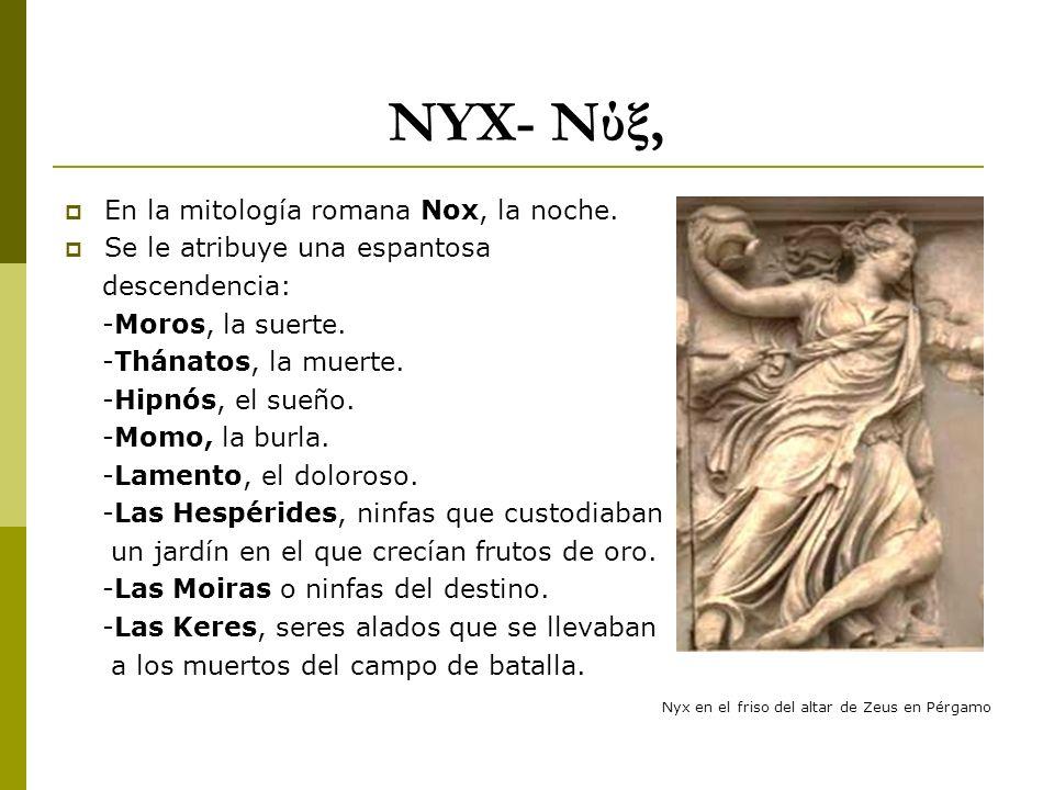 NYX- Νύξ, En la mitología romana Nox, la noche. Se le atribuye una espantosa descendencia: -Moros, la suerte. -Thánatos, la muerte. -Hipnós, el sueño.