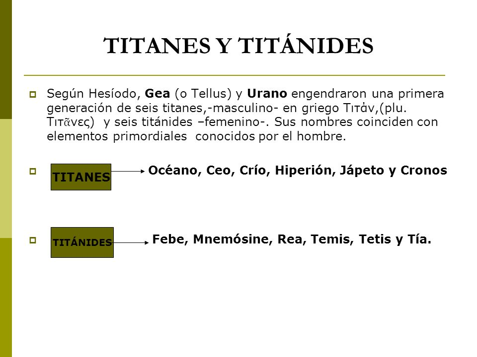TITANES Y TITÁNIDES Según Hesíodo, Gea (o Tellus) y Urano engendraron una primera generación de seis titanes,-masculino- en griego Τιτάν,(plu. Τιτ νες