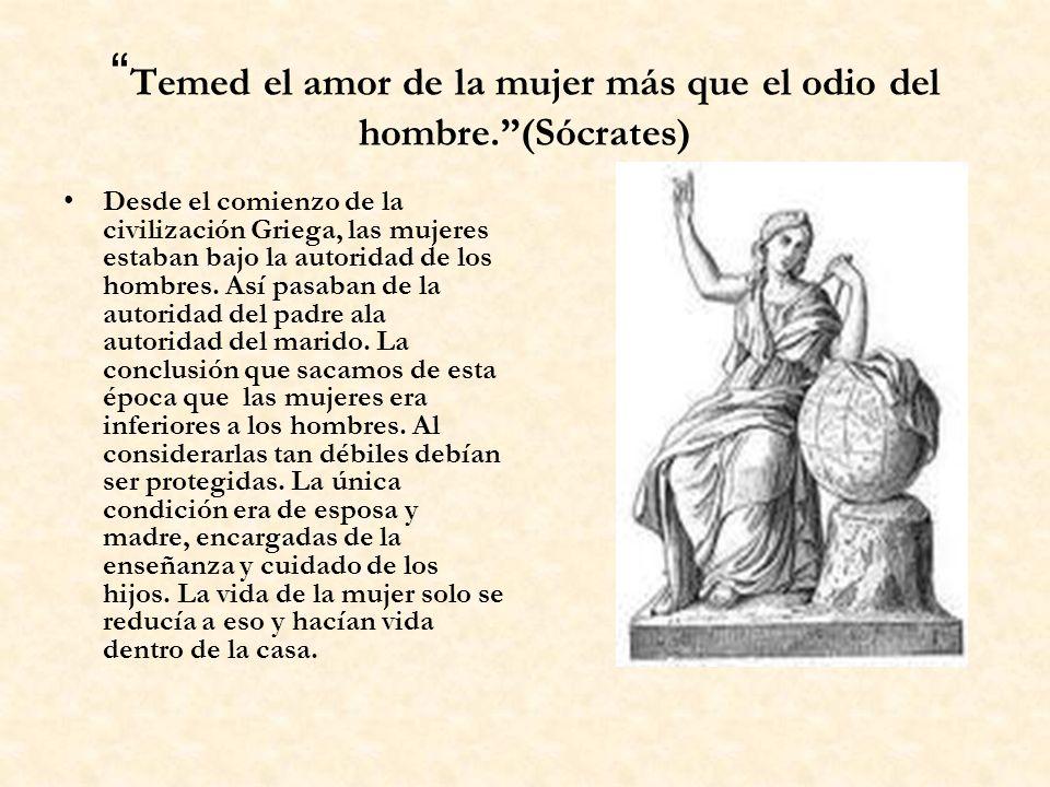 Temed el amor de la mujer más que el odio del hombre.(Sócrates) Desde el comienzo de la civilización Griega, las mujeres estaban bajo la autoridad de