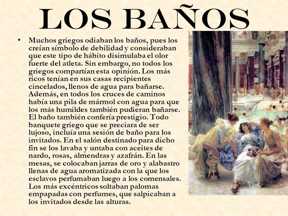 Los baños Muchos griegos odiaban los baños, pues los creían símbolo de debilidad y consideraban que este tipo de hábito disimulaba el olor fuerte del