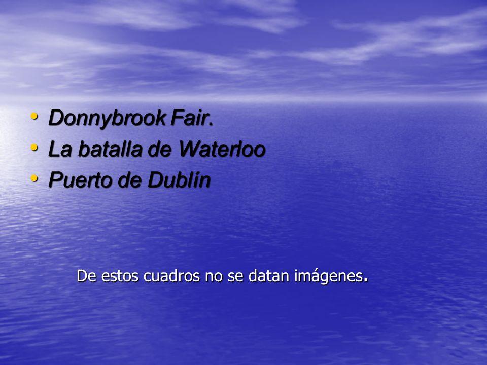 Donnybrook Fair. Donnybrook Fair. La batalla de Waterloo La batalla de Waterloo Puerto de Dublín Puerto de Dublín De estos cuadros no se datan imágene