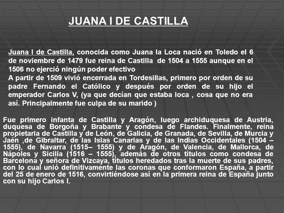 JUANA I DE CASTILLA Juana I de Castilla, conocida como Juana la Loca nació en Toledo el 6 de noviembre de 1479 fue reina de Castilla de 1504 a 1555 au