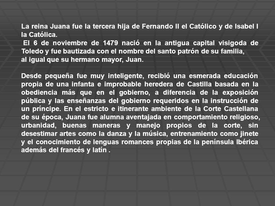 La reina Juana fue la tercera hija de Fernando II el Católico y de Isabel I la Católica. El 6 de noviembre de 1479 nació en la antigua capital visigod