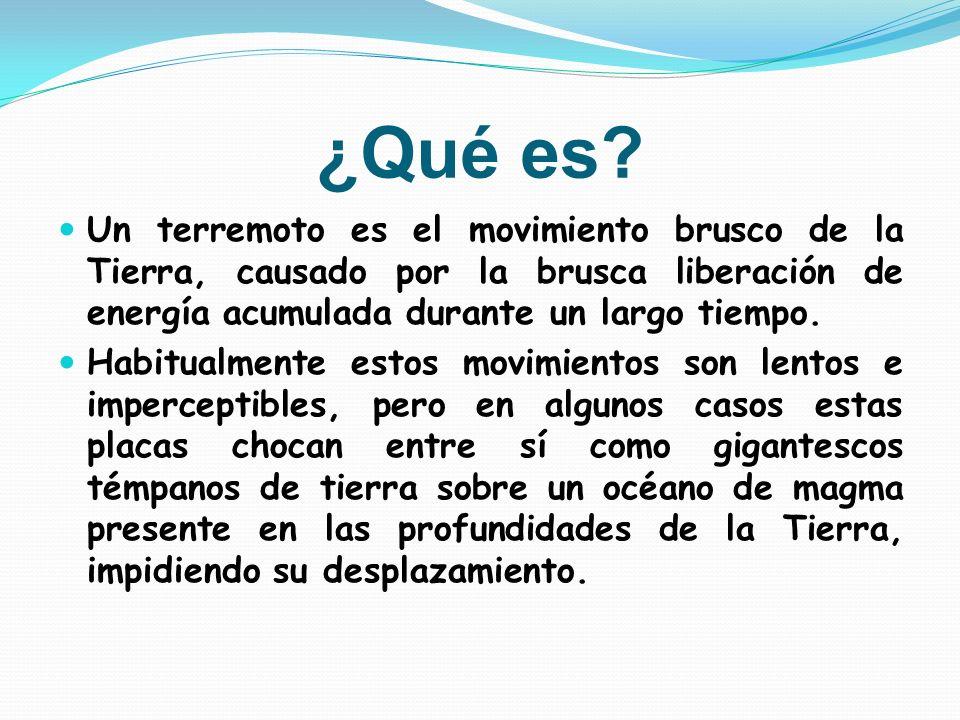 ¿Qué es? Un terremoto es el movimiento brusco de la Tierra, causado por la brusca liberación de energía acumulada durante un largo tiempo. Habitualmen