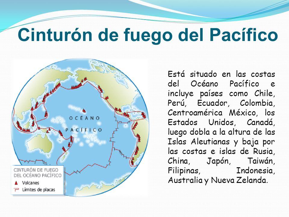 Cinturón de fuego del Pacífico Está situado en las costas del Océano Pacífico e incluye países como Chile, Perú, Ecuador, Colombia, Centroamérica Méxi