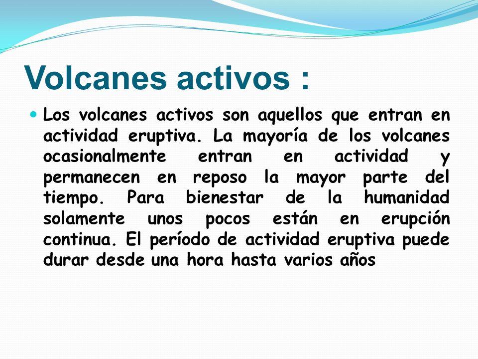 Volcanes activos : Los volcanes activos son aquellos que entran en actividad eruptiva. La mayoría de los volcanes ocasionalmente entran en actividad y