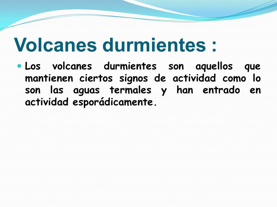 Volcanes durmientes : Los volcanes durmientes son aquellos que mantienen ciertos signos de actividad como lo son las aguas termales y han entrado en a