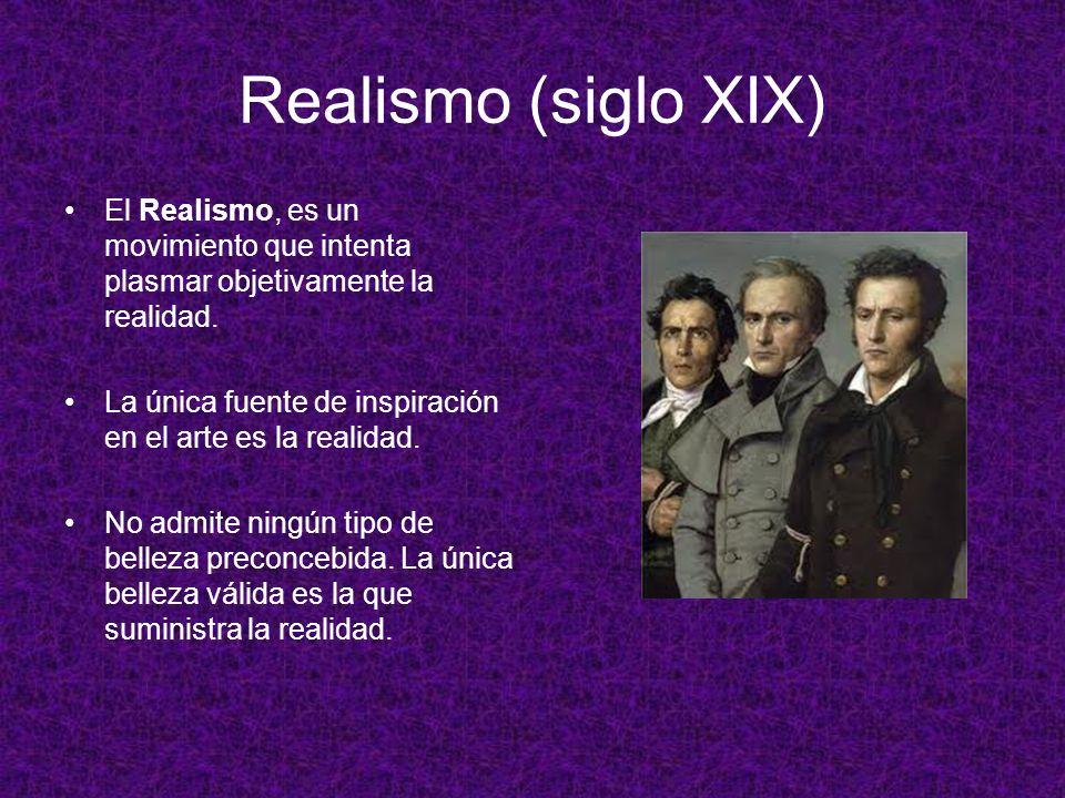 Realismo (siglo XIX) El Realismo, es un movimiento que intenta plasmar objetivamente la realidad. La única fuente de inspiración en el arte es la real