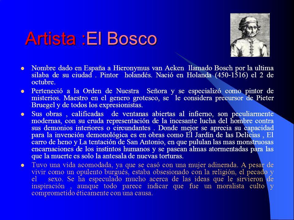 Artista :El Bosco Nombre dado en España a Hieronymus van Aeken llamado Bosch por la ultima silaba de su ciudad. Pintor holandés. Nació en Holanda (450