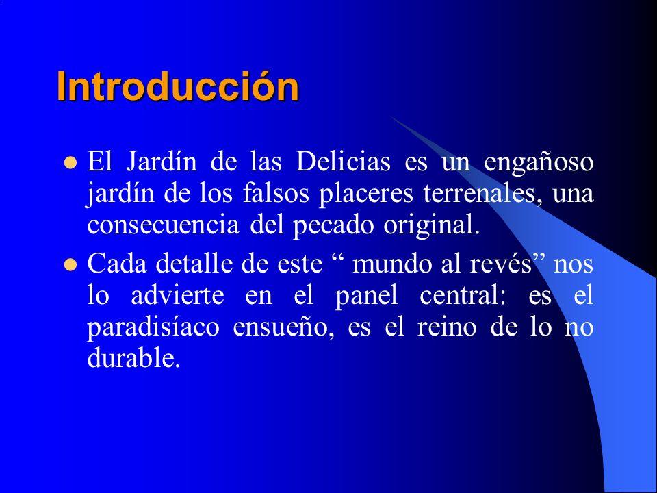 Introducción El Jardín de las Delicias es un engañoso jardín de los falsos placeres terrenales, una consecuencia del pecado original. Cada detalle de