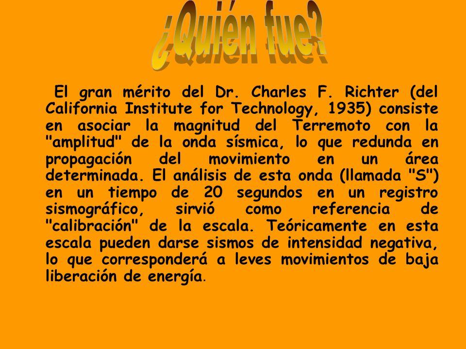 El gran mérito del Dr. Charles F. Richter (del California Institute for Technology, 1935) consiste en asociar la magnitud del Terremoto con la