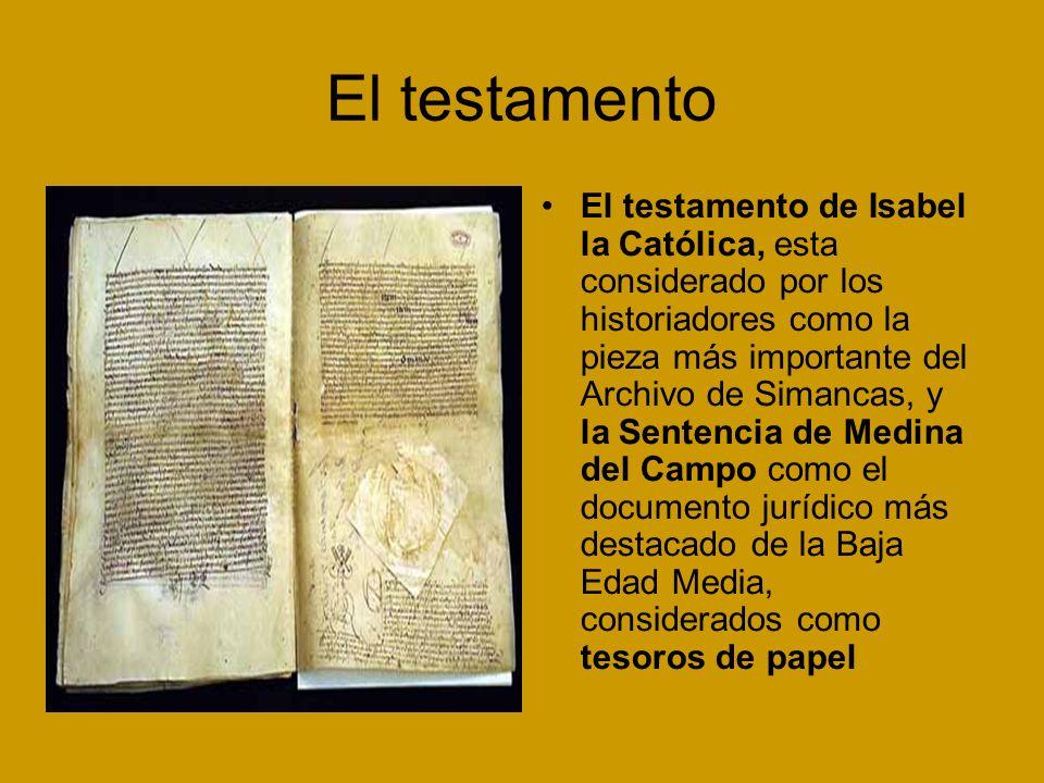 El testamento El testamento de Isabel la Católica, esta considerado por los historiadores como la pieza más importante del Archivo de Simancas, y la Sentencia de Medina del Campo como el documento jurídico más destacado de la Baja Edad Media, considerados como tesoros de papel