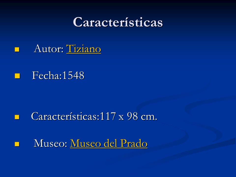 Características A Autor: T T T T T iiii zzzz iiii aaaa nnnn oooo F Fecha:1548 C Características:117 x 98 cm. M Museo: M M M M M uuuu ssss eeee oooo d