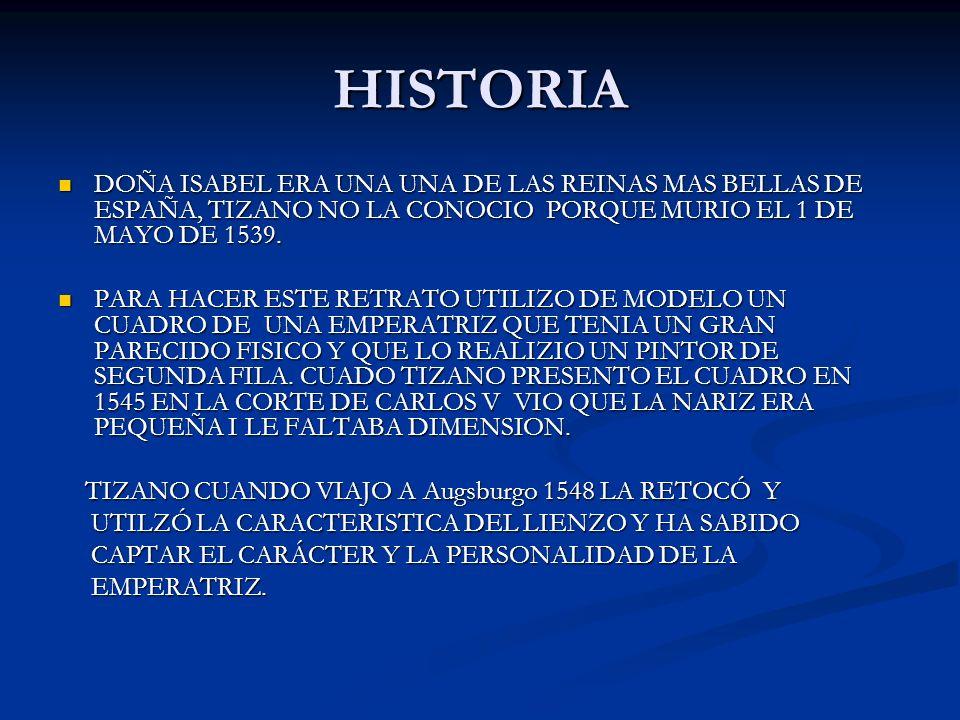 HISTORIA DOÑA ISABEL ERA UNA UNA DE LAS REINAS MAS BELLAS DE ESPAÑA, TIZANO NO LA CONOCIO PORQUE MURIO EL 1 DE MAYO DE 1539. DOÑA ISABEL ERA UNA UNA D