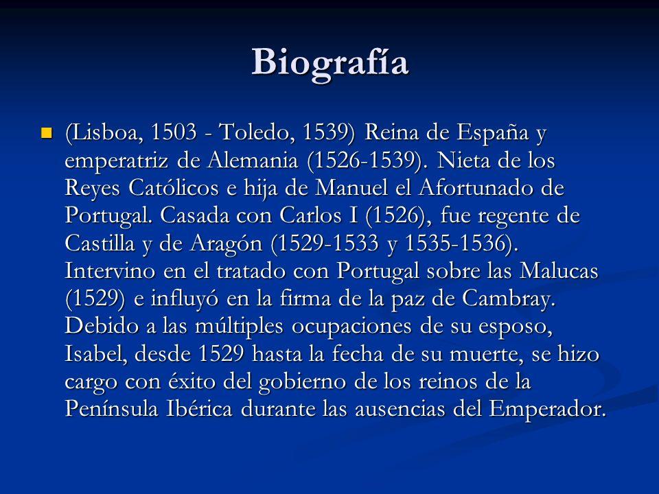 Biografía (Lisboa, 1503 - Toledo, 1539) Reina de España y emperatriz de Alemania (1526-1539). Nieta de los Reyes Católicos e hija de Manuel el Afortun