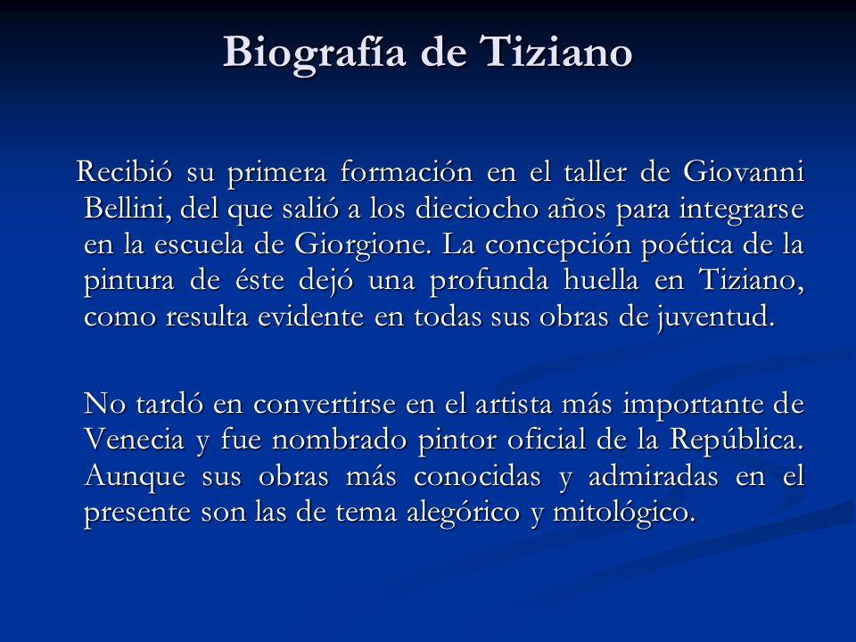 Biografía de Tiziano Recibió su primera formación en el taller de Giovanni Bellini, del que salió a los dieciocho años para integrarse en la escuela d