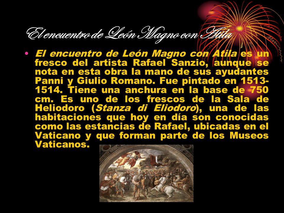 El encuentro de León Magno con Atila El encuentro de León Magno con Atila es un fresco del artista Rafael Sanzio, aunque se nota en esta obra la mano