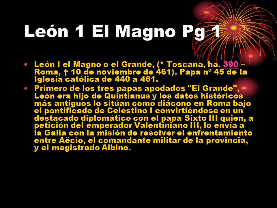 León 1 El Magno Pg 1 León I el Magno o el Grande, (* Toscana, ha. 390 – Roma, 10 de noviembre de 461). Papa nº 45 de la Iglesia católica de 440 a 461.