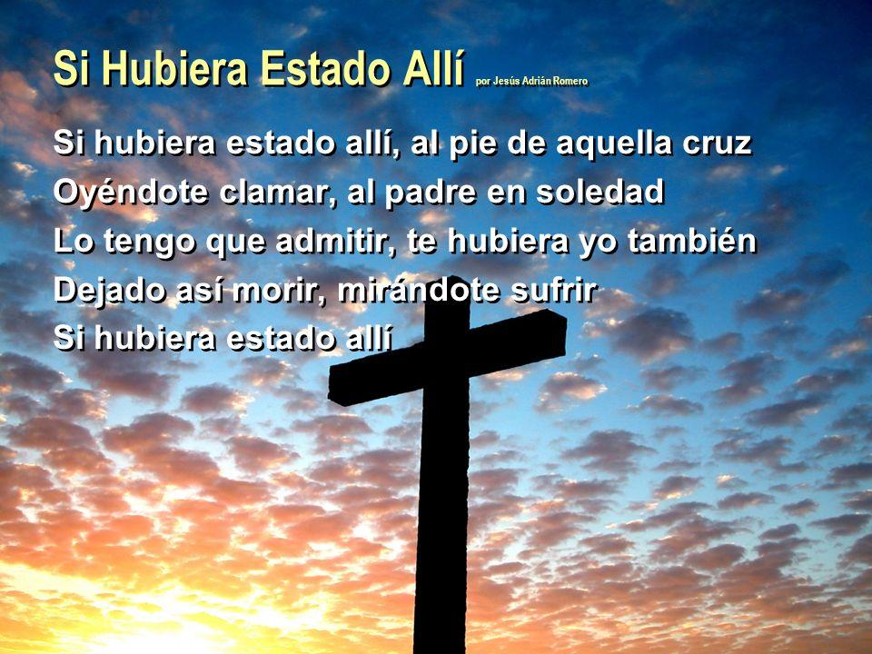 Si hubiera estado allí, al pie de aquella cruz Oyéndote clamar, al padre en soledad Lo tengo que admitir, te hubiera yo también Dejado así morir, mirá