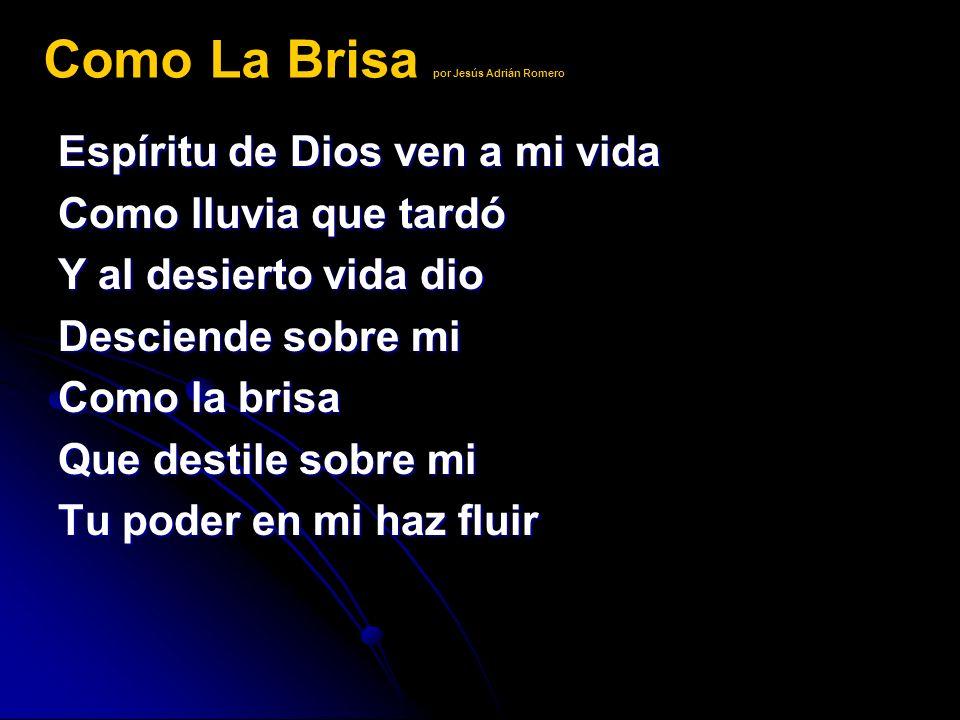Espíritu de Dios ven a mi vida Como lluvia que tardó Y al desierto vida dio Desciende sobre mi Como la brisa Que destile sobre mi Tu poder en mi haz f