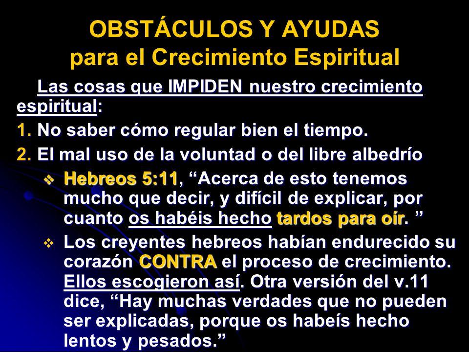 Las cosas que IMPIDEN nuestro crecimiento espiritual: 1.No saber cómo regular bien el tiempo. 2.El mal uso de la voluntad o del libre albedrío Hebreos