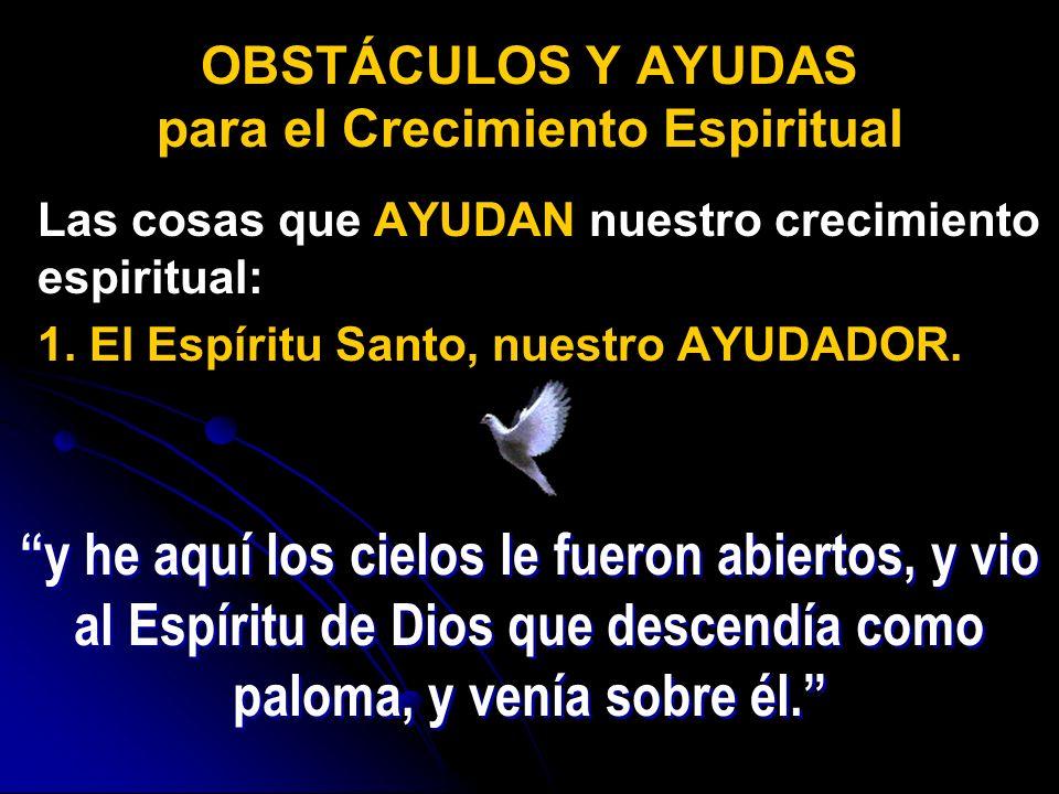 Las cosas que AYUDAN nuestro crecimiento espiritual: 1. El Espíritu Santo, nuestro AYUDADOR. OBSTÁCULOS Y AYUDAS para el Crecimiento Espiritual y he a