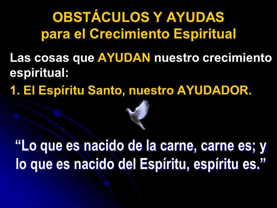 Las cosas que AYUDAN nuestro crecimiento espiritual: 1. El Espíritu Santo, nuestro AYUDADOR. OBSTÁCULOS Y AYUDAS para el Crecimiento Espiritual Lo que
