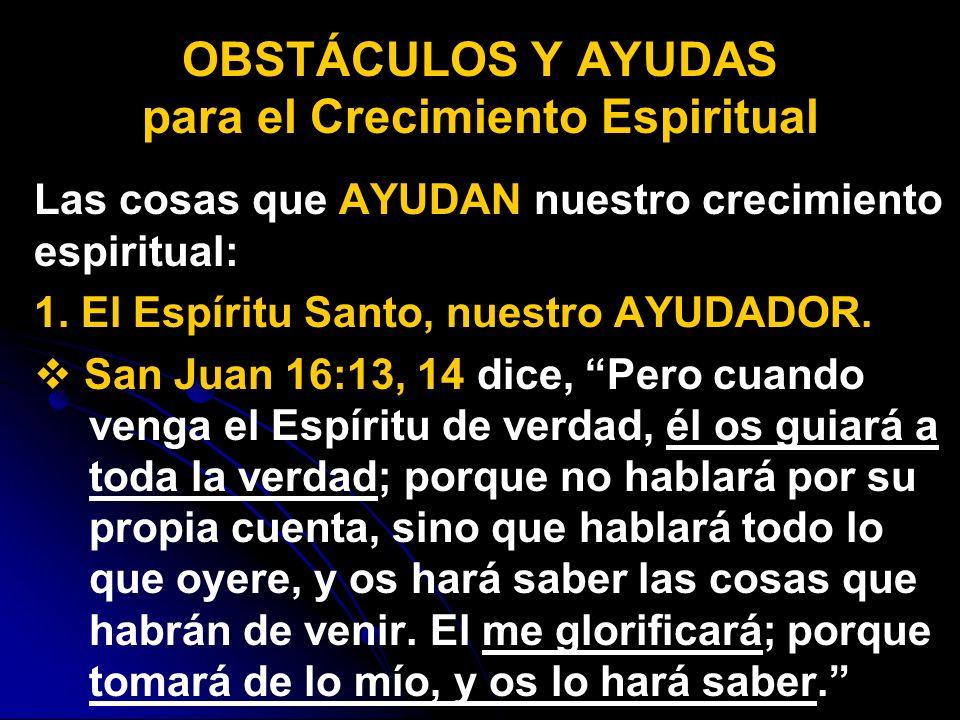 Las cosas que AYUDAN nuestro crecimiento espiritual: 1. El Espíritu Santo, nuestro AYUDADOR. San Juan 16:13, 14 dice, Pero cuando venga el Espíritu de