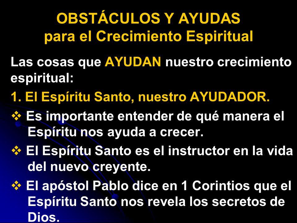 Las cosas que AYUDAN nuestro crecimiento espiritual: 1. El Espíritu Santo, nuestro AYUDADOR. Es importante entender de qué manera el Espíritu nos ayud