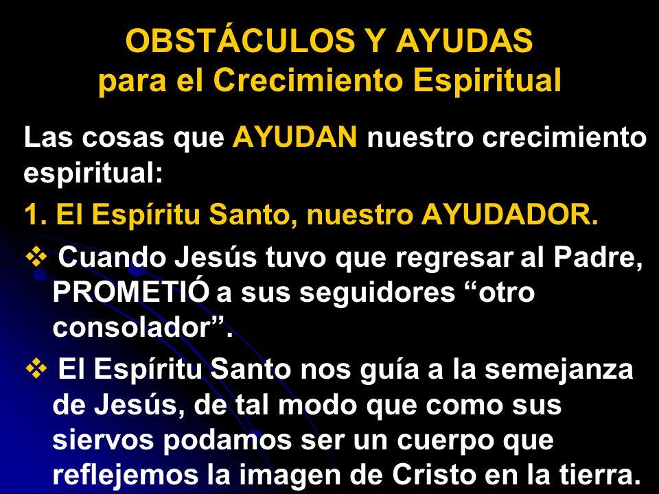 Las cosas que AYUDAN nuestro crecimiento espiritual: 1. El Espíritu Santo, nuestro AYUDADOR. Cuando Jesús tuvo que regresar al Padre, PROMETIÓ a sus s