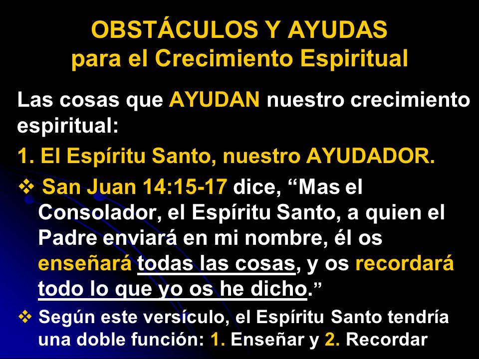 Las cosas que AYUDAN nuestro crecimiento espiritual: 1. El Espíritu Santo, nuestro AYUDADOR. San Juan 14:15-17 dice, Mas el Consolador, el Espíritu Sa