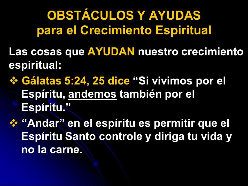 Las cosas que AYUDAN nuestro crecimiento espiritual: Gálatas 5:24, 25 dice Si vivimos por el Espíritu, andemos también por el Espíritu. Andar en el es