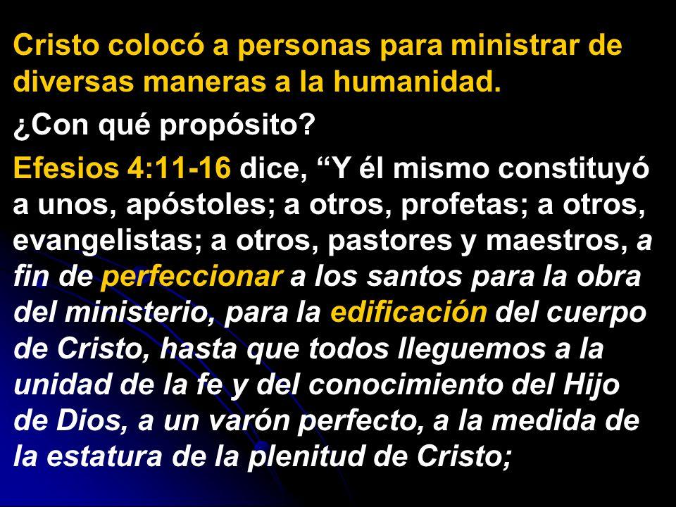 Cristo colocó a personas para ministrar de diversas maneras a la humanidad. ¿Con qué propósito? Efesios 4:11-16 dice, Y él mismo constituyó a unos, ap