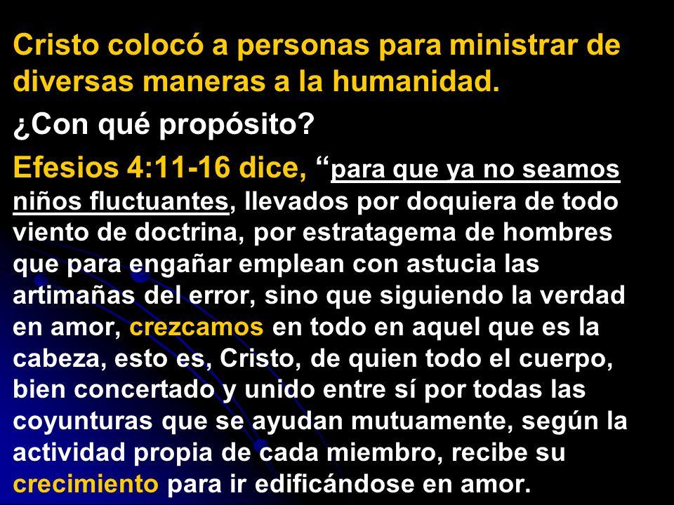 Cristo colocó a personas para ministrar de diversas maneras a la humanidad. ¿Con qué propósito? Efesios 4:11-16 dice, para que ya no seamos niños fluc