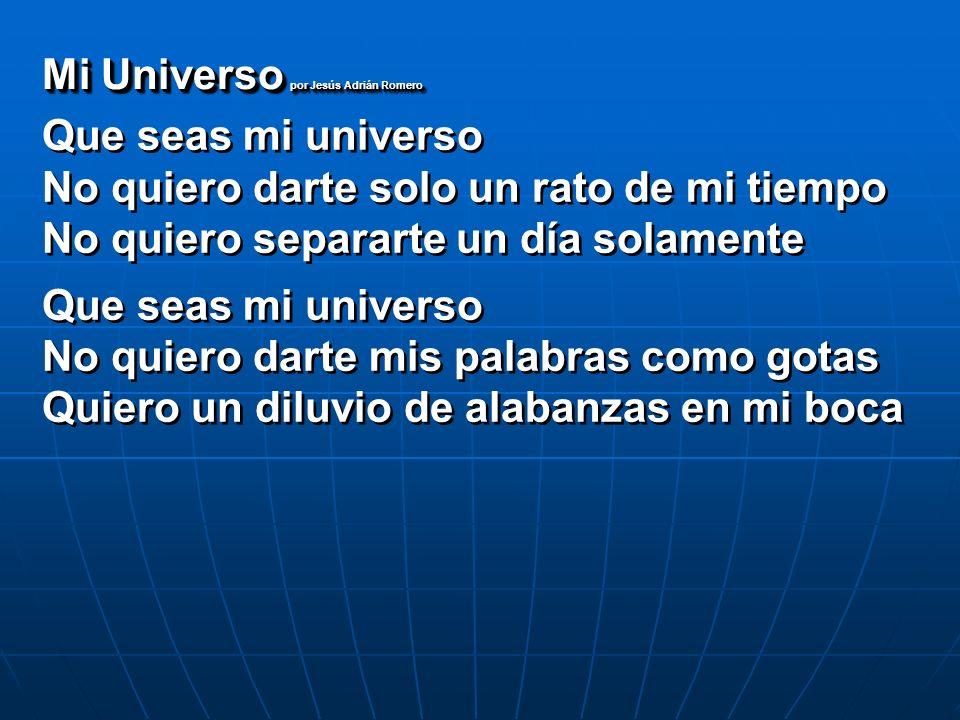 Que seas mi universo No quiero darte solo un rato de mi tiempo No quiero separarte un día solamente Que seas mi universo No quiero darte mis palabras
