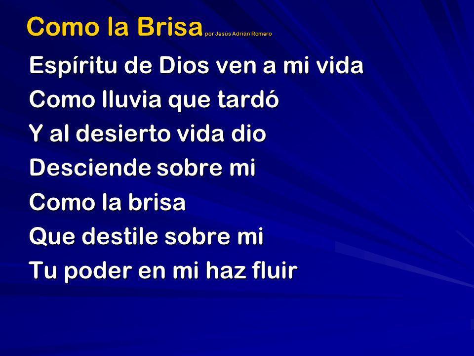 Como la Brisa por Jesús Adrián Romero Espíritu de Dios ven a mi vida Como lluvia que tardó Y al desierto vida dio Desciende sobre mi Como la brisa Que