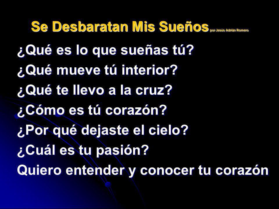 Se Desbaratan Mis Sueños por Jesús Adrián Romero ¿Qué es lo que sueñas tú? ¿Qué mueve tú interior? ¿Qué te llevo a la cruz? ¿Cómo es tú corazón? ¿Por