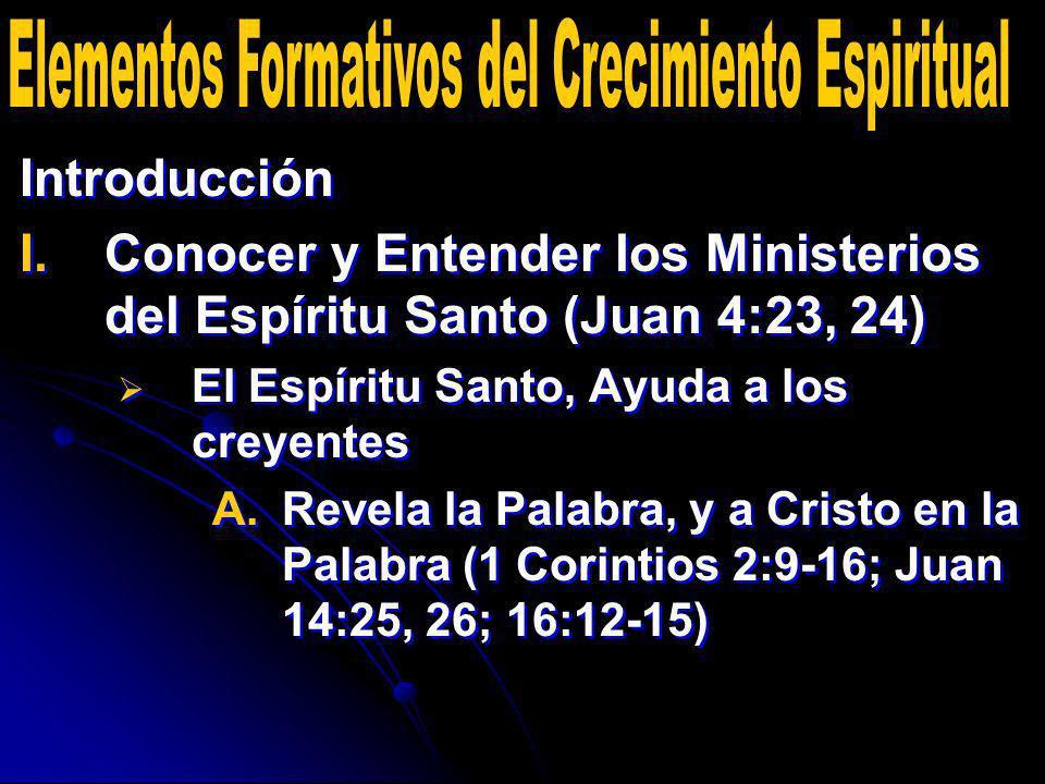 Introducción I. I.Conocer y Entender los Ministerios del Espíritu Santo (Juan 4:23, 24) El Espíritu Santo, Ayuda a los creyentes A. A.Revela la Palabr