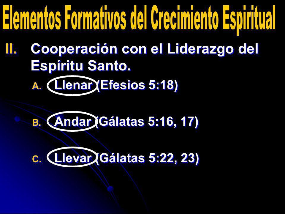 II. II.Cooperación con el Liderazgo del Espíritu Santo. A. A. Llenar (Efesios 5:18) B. B. Andar (Gálatas 5:16, 17) C. C. Llevar (Gálatas 5:22, 23) II.