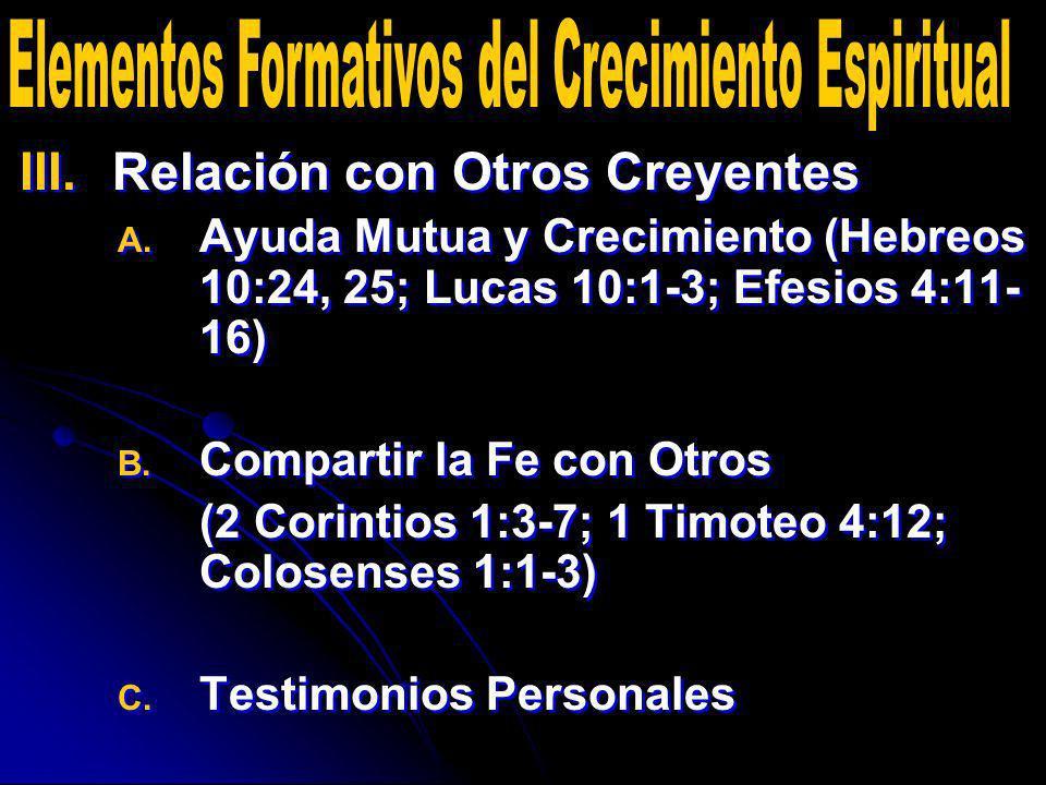 III. III.Relación con Otros Creyentes A. A. Ayuda Mutua y Crecimiento (Hebreos 10:24, 25; Lucas 10:1-3; Efesios 4:11- 16) B. B. Compartir la Fe con Ot