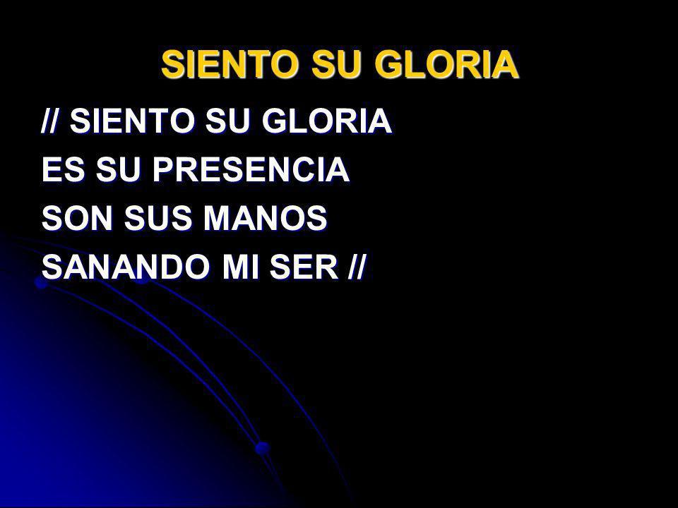 SIENTO SU GLORIA // SIENTO SU GLORIA ES SU PRESENCIA SON SUS MANOS SANANDO MI SER //