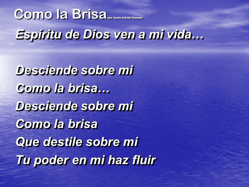 Como la Brisa por Jesús Adrián Romero Espíritu de Dios ven a mi vida… Desciende sobre mi Como la brisa… Desciende sobre mi Como la brisa Que destile s